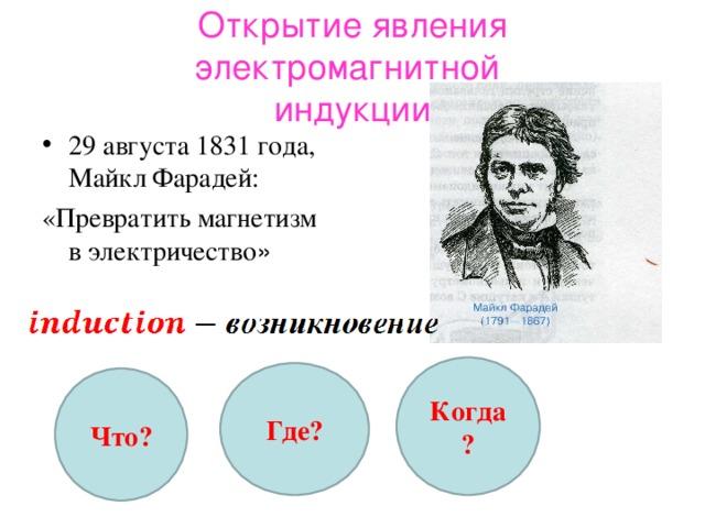 Открытие явления электромагнитной  индукции 29 августа 1831 года, Майкл Фарадей: «Превратить магнетизм в электричество » Когда? Где? Что?