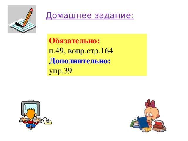 Домашнее задание: Обязательно: п.49, вопр.стр.164 Дополнительно: упр.39