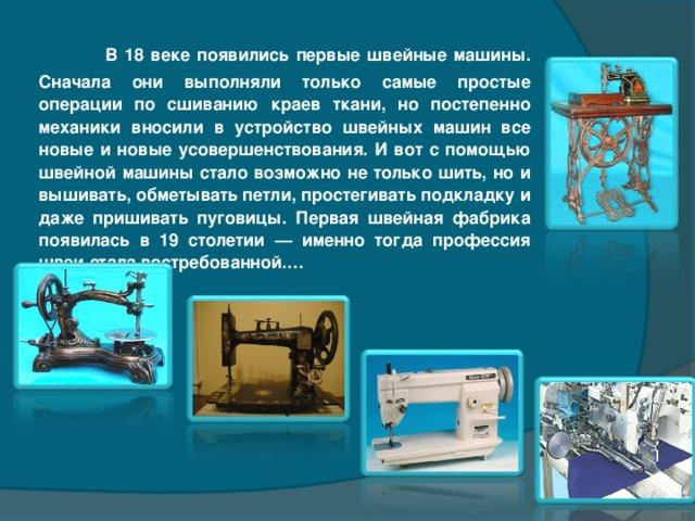 В 18 веке появились первые швейные машины. Сначала они выполняли только самые простые операции по сшиванию краев ткани, но постепенно механики вносили в устройство швейных машин все новые и новые усовершенствования. И вот с помощью швейной машины стало возможно не только шить, но и вышивать, обметывать петли, простегивать подкладку и даже пришивать пуговицы.  Первая швейная фабрика появилась в 19 столетии — именно тогда профессия швеи стала востребованной.…