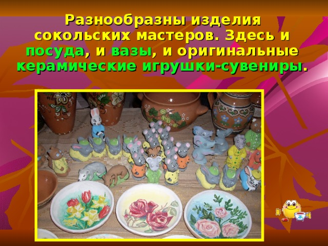 Разнообразны изделия сокольских мастеров. Здесь и посуда , и вазы , и оригинальные керамические игрушки-сувениры .