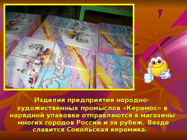 Изделия предприятия нородно-художественных промыслов «Керамос» в нарядной упаковке отправляются в магазины многих городов России и за рубеж. Везде славится Сокольская керамика.