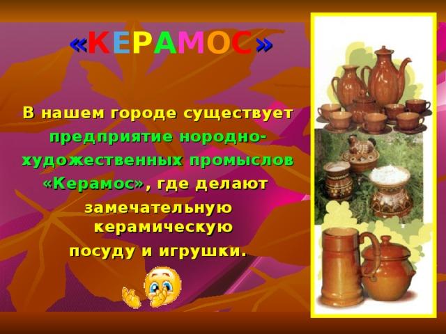 « К Е Р А М О С »  В нашем городе существует предприятие нородно- художественных промыслов «Керамос» , где делают замечательную керамическую посуду и игрушки.