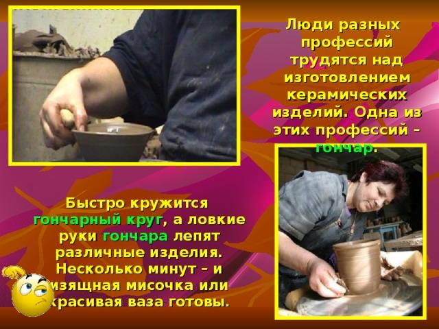 Люди разных профессий трудятся над изготовлением керамических изделий. Одна из этих профессий – гончар .  Быстро кружится гончарный круг , а ловкие руки гончара лепят различные изделия. Несколько минут – и изящная мисочка или красивая ваза готовы.