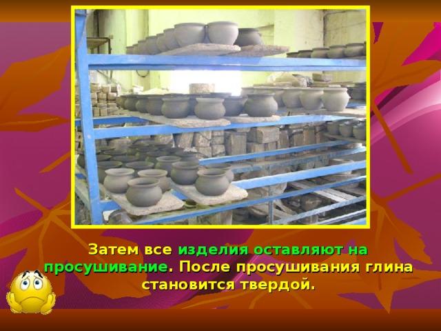 Затем все изделия оставляют на просушивание . После просушивания глина становится твердой.