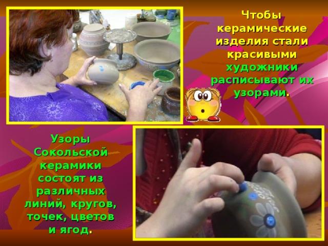 Чтобы керамические изделия стали красивыми художники расписывают их узорами .  Узоры Сокольской керамики состоят из различных линий, кругов, точек, цветов и ягод .