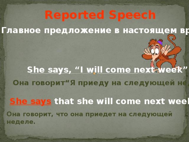 "Reported Speech Главное предложение в настоящем времени She says, ""I will come next week"" . Она говорит "" Я приеду на следующей неделе "" .  She says that she will come next week . Она говорит, что она приедет на следующей неделе."
