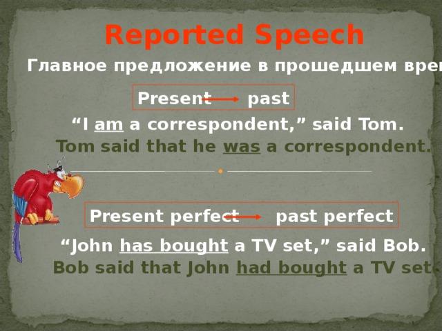"""Reported Speech Главное предложение в прошедшем времени Present past """" I am a correspondent,"""" said Tom . Tom said that he was a correspondent . Present perfect past perfect """" John has bought a TV set,"""" said Bob . Bob said that John had bought a TV set ."""