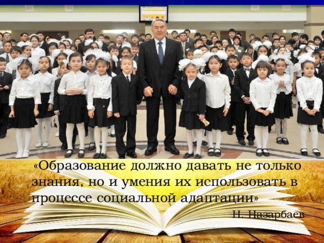 «Образование должно давать не только знания, но и умения их использовать в процессе социальной адаптации» Н. Назарбаев