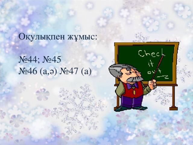 Оқулықпен жұмыс: № 44; №45 № 46 (а,ә) №47 (а)