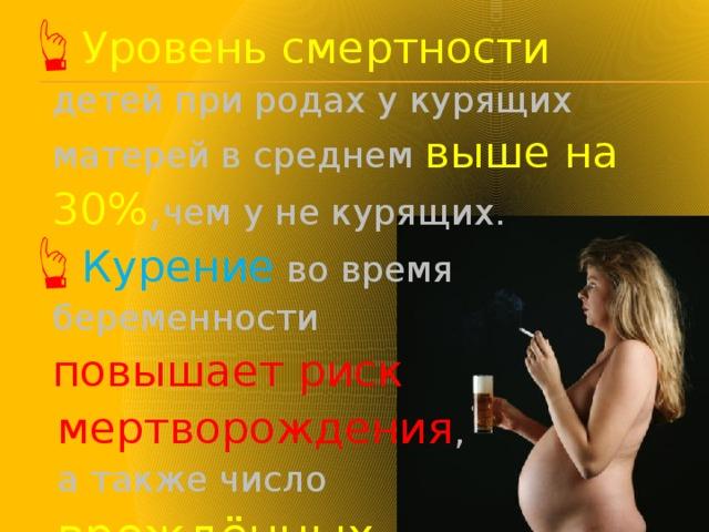 Уровень смертности детей при родах у курящих матерей в среднем выше на 30% , чем у не курящих. Курение во время беременности повышает риск