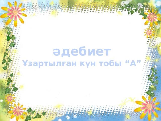 """әдебиет Ұзартылған күн тобы """"А"""""""