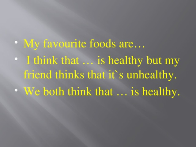My favourite foods are…  I think that … is healthy but my friend thinks that it`s unhealthy. We both think that … is healthy.