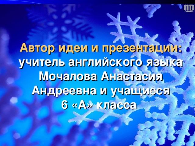 Автор идеи и презентации: учитель английского языка  Мочалова Анастасия Андреевна и учащиеся  6 «А» класса