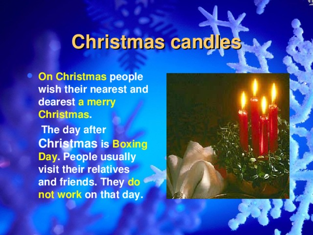 Christmas candles On Christmas people wish their nearest and dearest a merry Christmas .  The day after Christmas is Boxing Day . People usually visit their relatives and friends. They do not work on that day.