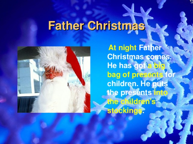 Father Christmas  At night Father Christmas comes. He has got a big bag of presents for children. He puts the presents into the children's stockings .