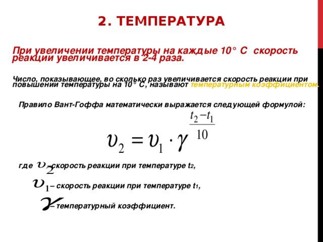 2. ТЕМПЕРАТУРА При увеличении температуры на каждые 10° С скорость реакции увеличивается в 2-4 раза.  Число, показывающее, во сколько раз увеличивается скорость реакции при повышении температуры на 10° С, называют температурным коэффициентом.   Правило Вант-Гоффа математически выражается следующей формулой:       где –скорость реакции при температуре t 2 ,  – скорость реакции при температуре t 1 ,  – температурный коэффициент.