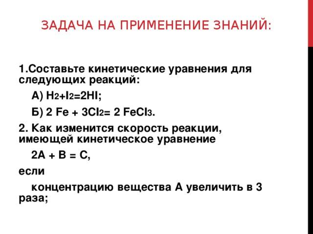 ЗАДАЧА НА ПРИМЕНЕНИЕ ЗНАНИЙ: 1.Составьте кинетические уравнения для следующих реакций:  А) H 2 +I 2 =2HI;  Б) 2 Fe + 3CI 2 = 2 FeCI 3 . 2. Как изменится скорость реакции, имеющей кинетическое уравнение  2A + B = C, если  концентрацию вещества А увеличить в 3 раза;