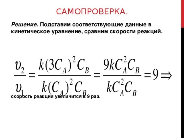 САМОПРОВЕРКА. Решение. Подставим соответствующие данные в кинетическое уравнение, сравним скорости реакций. скорость реакции увеличится в 9 раз.