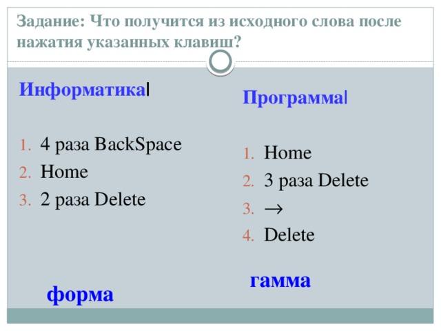 Задание: Что получится из исходного слова после нажатия указанных клавиш?   Информатика |   4 раза BackSpace  Home  2 раза Delete Программа|   Home  3 раза Delete    Delete гамма форма