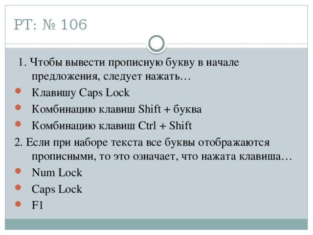 РТ: № 106  1. Чтобы вывести прописную букву в начале предложения, следует нажать… Клавишу Caps Lock Комбинацию клавиш Shift + буква Комбинацию клавиш Ctrl + Shift 2. Если при наборе текста все буквы отображаются прописными, то это означает, что нажата клавиша…