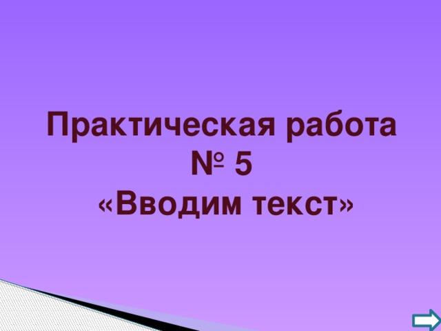 Практическая работа № 5  «Вводим текст»