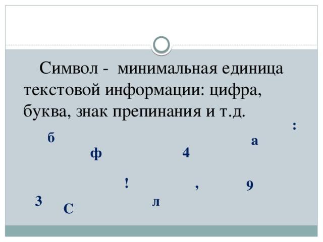 Символ - минимальная единица текстовой информации: цифра, буква, знак препинания и т.д. : б а ф 4 ! , 9 л 3 С