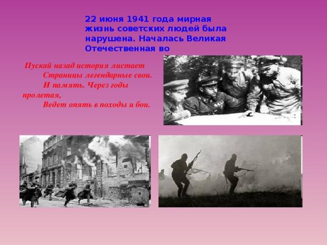 22 июня 1941 года мирная жизнь советских людей была нарушена. Началась Великая Отечественная во  Пускай назад история листает  Страницы легендарные свои.  И память. Через годы пролетая,  Ведет опять в походы и бои.