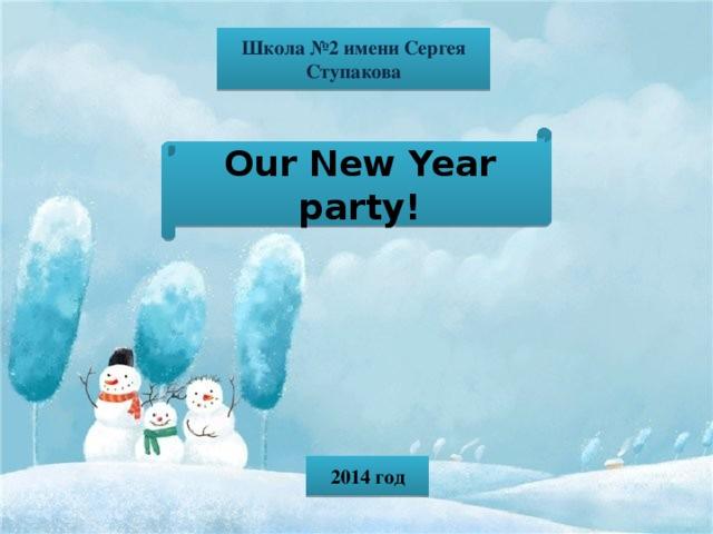 Школа №2 имени Сергея Ступакова Our New Year party! 2014 год