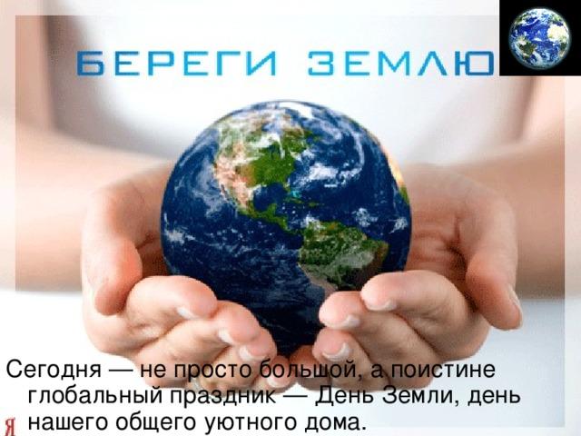 Сегодня — не просто большой, а поистине глобальный праздник — День Земли, день нашего общего уютного дома.