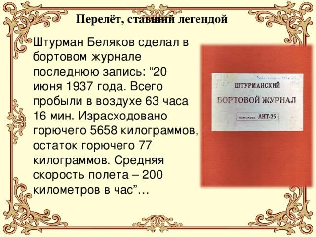 """Перелёт, ставший легендой Штурман Беляков сделал в бортовом журнале последнюю запись: """"20 июня 1937 года. Всего пробыли в воздухе 63 часа 16 мин. Израсходовано горючего 5658 килограммов, остаток горючего 77 килограммов. Средняя скорость полета – 200 километров в час""""…"""