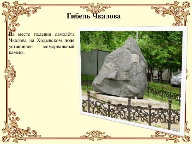 Гибель Чкалова На месте падения самолёта Чкалова на Ходынском поле установлен мемориальный камень.