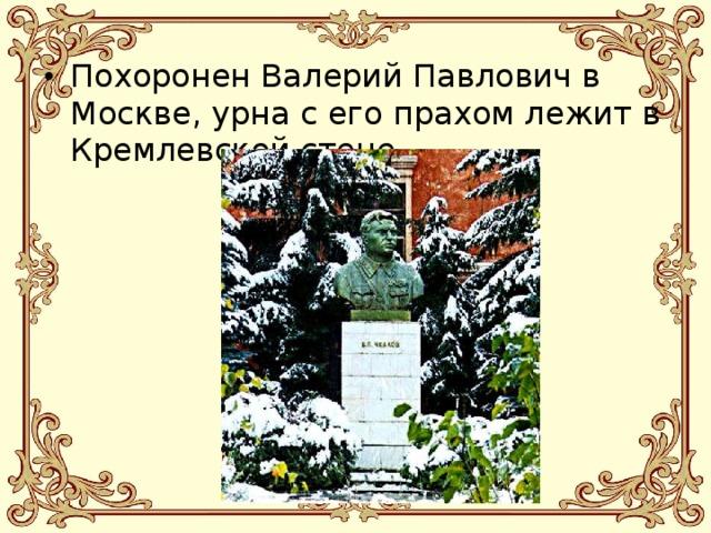 Похоронен Валерий Павлович в Москве, урна с его прахом лежит в Кремлевской стене.