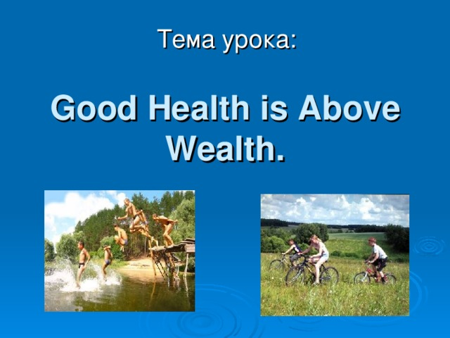 Тема урока: Good Health is Above Wealth.