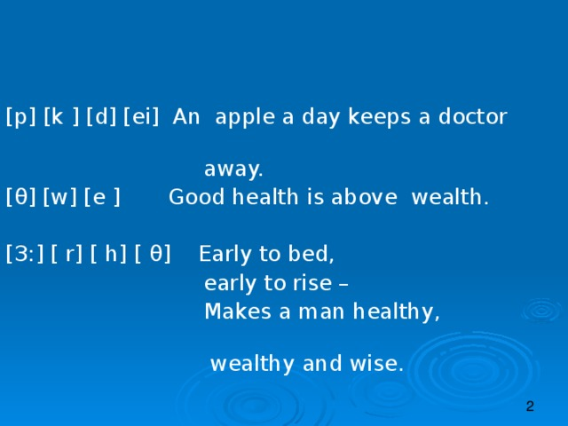 [p] [k ] [d] [ei] An apple a day keeps a doctor    away. [ θ ] [w] [e ] Good health is above wealth. [ З: ] [ r] [ h] [ θ ]  Early to bed,  early to rise –  Makes a man healthy,   wealthy and wise.