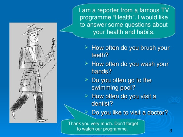 "I am a reporter from a famous TV programme ""Health"". I would like to answer some questions about your health and habits. How often do you brush your teeth? How often do you wash your hands? Do you often go to the swimming pool? How often do you visit a dentist? Do you like to visit a doctor?   Thank you very much. Don't forget to watch our programme."