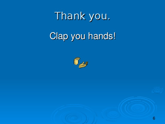 Thank you. Clap you hands!