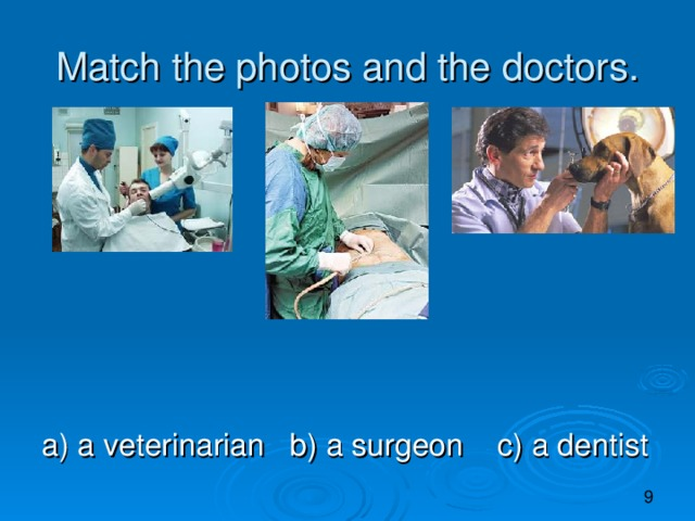 Match the photos and the doctors. a) a veterinarian b) a surgeon c) a dentist
