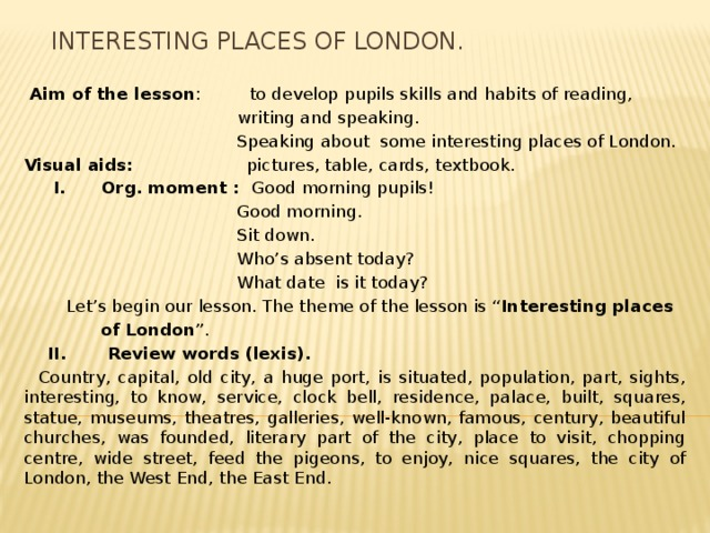 """Interesting places of London.  Aim of the lesson : to develop pupils skills and habits of reading,  writing and speaking.  Speaking about some interesting places of London. Visual aids: pictures, table, cards, textbook.  I. Org. moment : Good morning pupils!  Good morning.  Sit down.  Who's absent today?  What date is it today?  Let's begin our lesson. The theme of the lesson is """" Interesting places  of London """".  II. Review words (lexis).  Country, capital, old city, a huge port, is situated, population, part, sights, interesting, to know, service, clock bell, residence, palace, built, squares, statue, museums, theatres, galleries, well-known, famous, century, beautiful churches, was founded, literary part of the city, place to visit, chopping centre, wide street, feed the pigeons, to enjoy, nice squares, the city of London, the West End, the East End."""