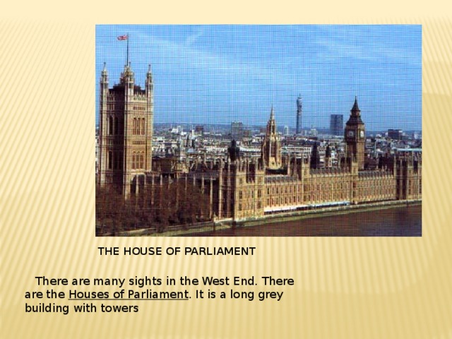 The HOUSE of PARLIAMENT  There are many sights in the West End. There are the Houses of Parliament . It is a long grey building with towers
