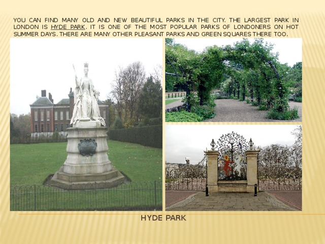 You can find many old and new beautiful parks in the city. The largest Park in London is Hyde Park . It is one of the most popular parks of Londoners on hot summer days. There are many other pleasant parks and green squares there too. HYDE PARK