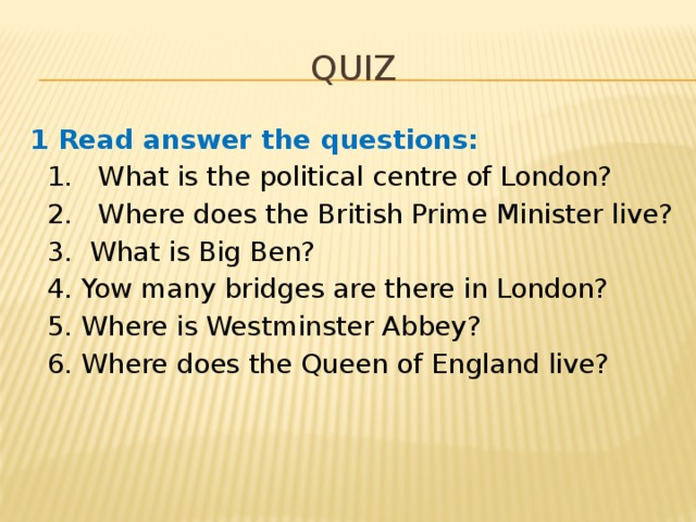 Quiz 1 Read answer the questions:  1. What is the political centre of London?  2. Where does the British Prime Minister live?  3. What is Big Ben?  4. Yow many bridges are there in London?  5. Where is Westminster Abbey?  6. Where does the Queen of England live?