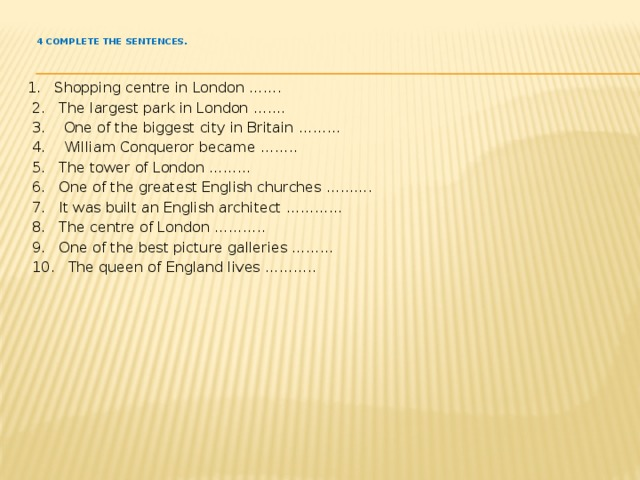 4 Complete the sentences.   1. Shopping centre in London …….  2. The largest park in London …….  3. One of the biggest city in Britain ………  4. William Conqueror became ……..  5. The tower of London ………  6. One of the greatest English churches ……….  7. It was built an English architect …………  8. The centre of London ………..  9. One of the best picture galleries ………  10. The queen of England lives ………..