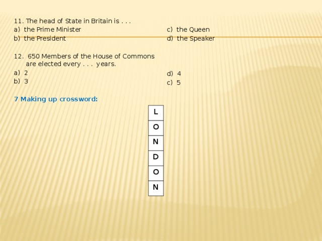 11. The head of State in Britain is . . . a) the Prime Minister c) the Queen b) the President d) the Speaker 12. 650 Members of the House of Commons are elected every . . . years. a) 2 d) 4 b) 3 c) 5 7 Making up crossword: L O N D O N