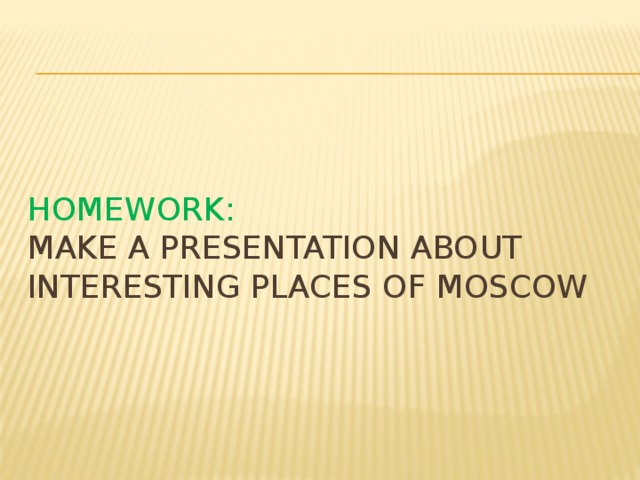 Homework:  make a presentation about interesting places of moscow