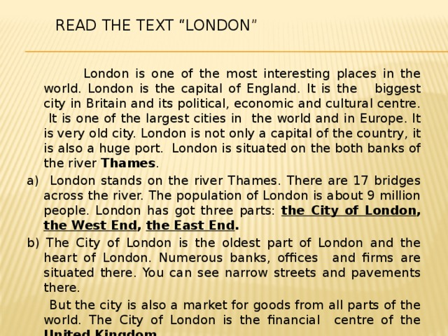 """Read the text """"London """"    London is one of the most interesting places in the world. London is the capital of England. It is the biggest city in Britain and its political, economic and cultural centre. It is one of the largest cities in the world and in Europe. It is very old city. London is not only a capital of the country, it is also a huge port. London is situated on the both banks of the river Thames . a) London stands on the river Thames. There are 17 bridges across the river. The population of London is about 9 million people. London has got three parts: the City of London , the West End , the East End . b) The City of London is the oldest part of London and the heart of London. Numerous banks, offices and firms are situated there. You can see narrow streets and pavements there.  But the city is also a market for goods from all parts of the world. The City of London is the financial centre of the United Kingdom . c) The West End is the centre of London. There are many sights in the West End. They are, for example Houses of Parliament with Big Ben ."""
