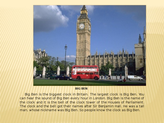 BIG BEN  Big Ben is the biggest clock in Britain. The largest clock is Big Ben. You can hear the sound of Big Ben every hour in London. Big Ben is the name of the clock and it is the bell of the clock tower of the Houses of Parliament. The clock and the bell got their names after Sir Benjamin Hall. He was a tall man, whose nickname was Big Ben. So people know the clock as Big Ben.