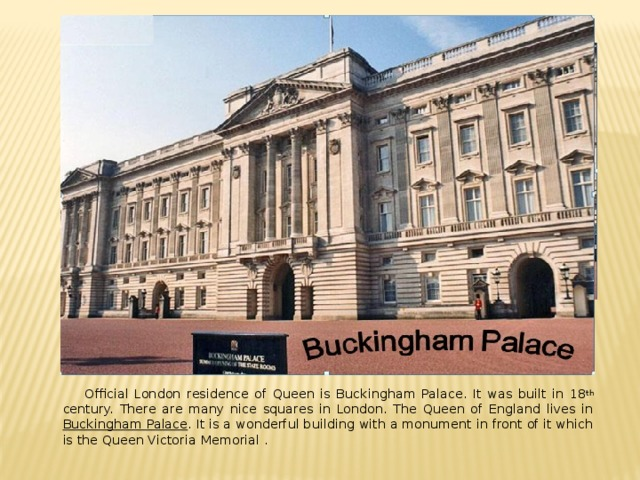 Official London residence of Queen is Buckingham Palace. It was built in 18 th century. There are many nice squares in London. The Queen of England lives in Buckingham Palace . It is a wonderful building with a monument in front of it which is the Queen Victoria Memorial .