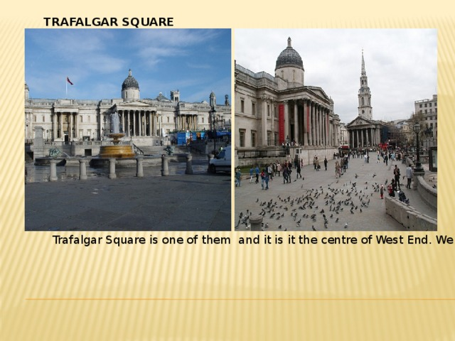 TRAFALGAR SQUARE Trafalgar Square is one of them and it is it the centre of West End. We can see the statue of Lord Nelson in the middle of this square. There are many museums, libraries and galleries in London. Tate gallery is one of well-known galleries in London. It is the most beautiful place in London. d) The East End of London is a district for the working people. There are many factories, workshops, docks there. We can say that the City is the money of London. The West End is the goods of London. The East End is the hands of London.