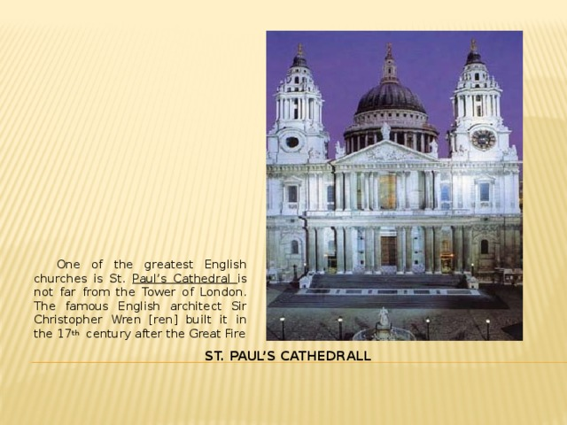 One of the greatest English churches is St. Paul's Cathedral is not far from the Tower of London. The famous English architect Sir Christopher Wren [ren] built it in the 17 th century after the Great Fire St. PAUL'S CATHEDRALL