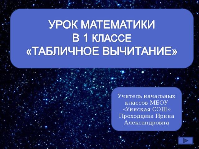 Учитель начальных классов МБОУ «Уинская СОШ» Проходцева Ирина Александровна